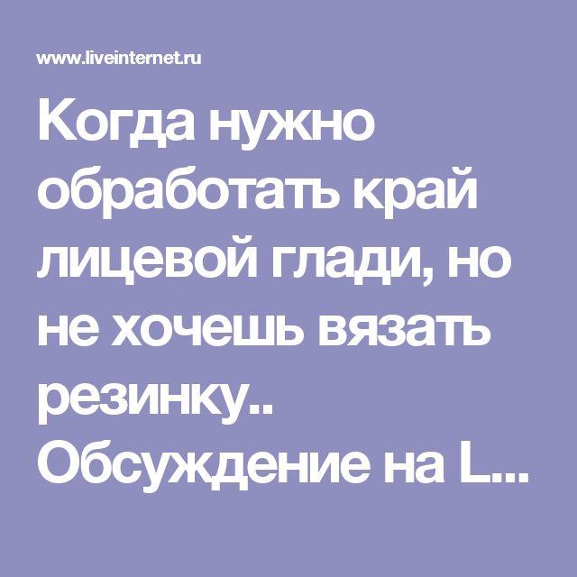 Когда нужно обработать край лицевой глади, но не хочешь вязать резинку.. Обсуждение на LiveInternet - Российский Сервис Онлайн-Дневников