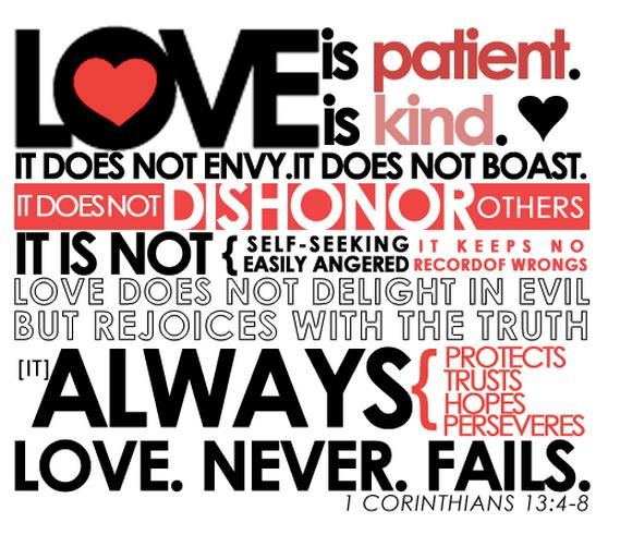 Love is patient, love is kind. It does not envy, it does not boast, it is not proud. It does not dishonor others, it is not self-seeking, it is not easily angered, it keeps no record of wrongs. Love does not delight in evil but rejoices with the truth. It always protects, always trusts, always hopes, always perseveres. Love never fails.