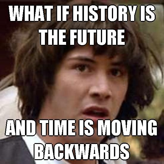 what if history is the future and time is moving backwards classroomlolz teacher. Black Bedroom Furniture Sets. Home Design Ideas