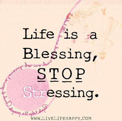 Life is a blessing, stop stressing.