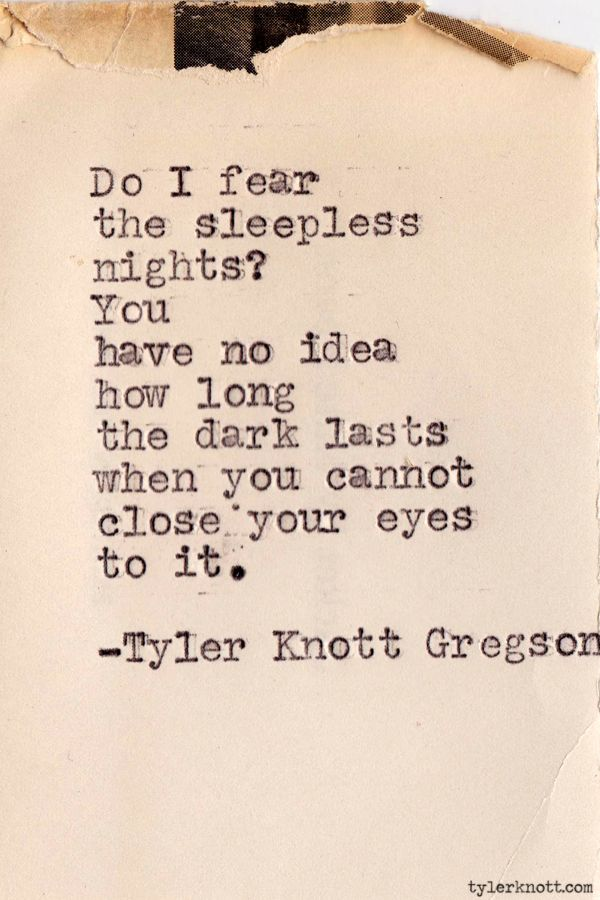 You have no idea how long the dark lasts when you cannot close your eyes to it...- Tyler Knott Gregson