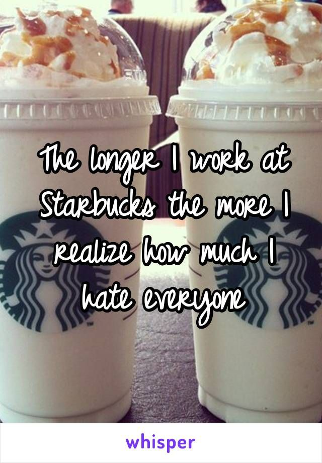 The longer I work at Starbucks the more I realize how much I hate everyone **This is so me!!**
