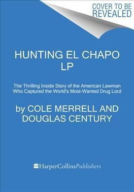 Hunting El Chapo: The Thrilling Inside Story of the American Lawman Who Captured the World's Most Wanted Drug Lord