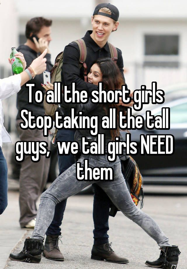 To all the short girls Stop taking all the tall guys,  we tall girls NEED them