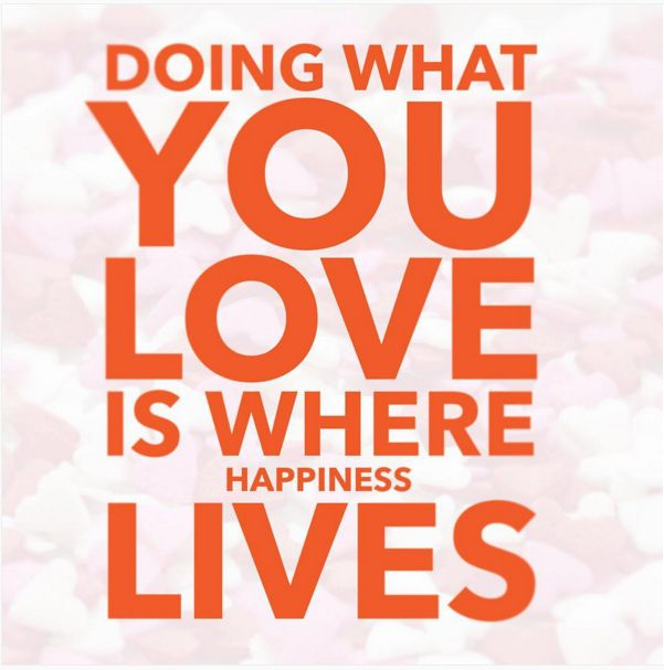Doing what you love is where happiness lives.