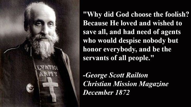 """""""Why did God choose the foolish? Because He loved and wished to save all, and had need of agents who would despise nobody but honor everybody, and be the servants of all people."""" -George Scott Railton Christian Mission Magazine December 1872"""