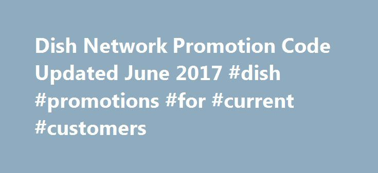 Dish Network Promotion Code Updated June 2017 #dish #promotions #for #current #customers http://rwanda.remmont.com/dish-network-promotion-code-updated-june-2017-dish-promotions-for-current-customers/  # Dish Network Promotion Code Updated June 2017 What does it take to get you to change your subscription from one television service to another. Clearly your required term contract must be up, but then what? Dish Network, one of the largest providers of satellite TV, offers great promotional…