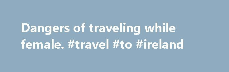 Dangers of traveling while female. #travel #to #ireland http://travel.nef2.com/dangers-of-traveling-while-female-travel-to-ireland/  #traveling # Dangers of traveling while female All Share Services When I was younger, I wanted to travel like Patrick Leigh Fermor, who famously spent 1934 walking from the Hook of Holland to Istanbul. I envisioned myself sporting leather satchels and lace-up boots, doffing Panama hats, spouting demotic Greek. I fantasized about riding horses through […]
