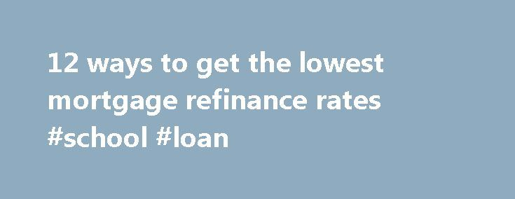 12 ways to get the lowest mortgage refinance rates #school #loan http://loans.remmont.com/12-ways-to-get-the-lowest-mortgage-refinance-rates-school-loan/  #best home loan rates # 12 ways to get the lowest mortgage refinance rates Nov 12, 2015 Michele Lerner. HSH.com If you're considering refinancing your mortgage, you are likely eager to find the lowest possible mortgage refinance rates. But before you start shopping around for the lowest rates, experts say you should establish your…