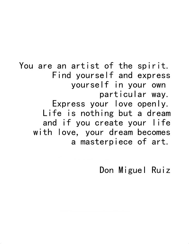 """You are an artist of the spirit. Find yourself and express yourself in your own particular way"" -Don Miguel Ruiz"