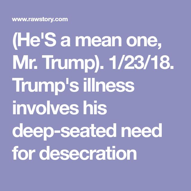 (He'S a mean one, Mr. Trump). 1/23/18. Trump's illness involves his deep-seated need for desecration