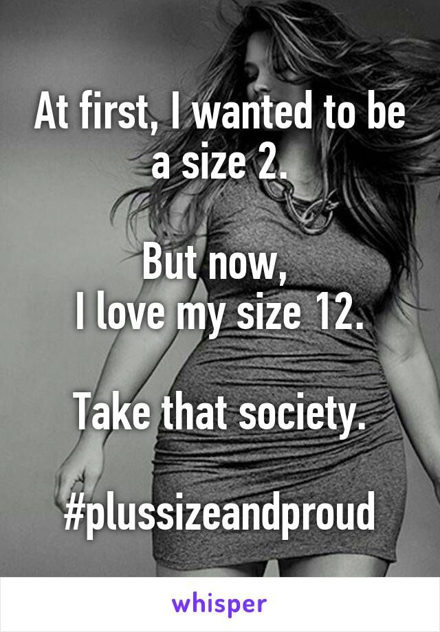 At first, I wanted to be a size 2.  But now,  I love my size 12.  Take that society.  #plussizeandproud