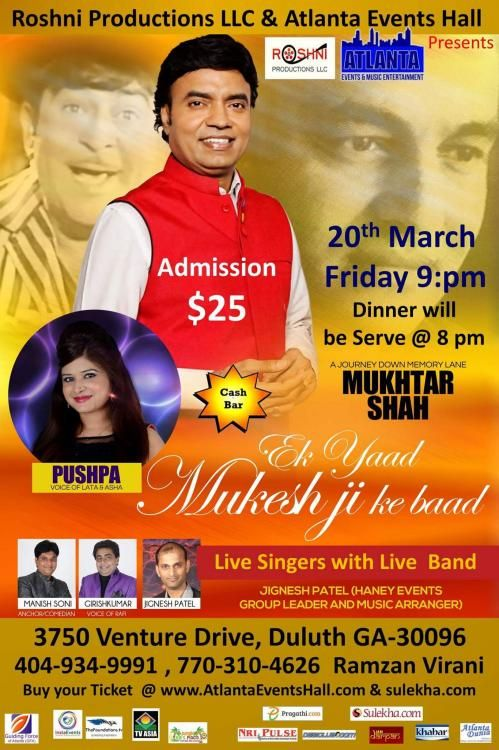 Roshni Production LLC and Atlanta Events Music and Entertainment presents you Ek Yaad Mukeshji ke Baad featuring great songs of Mukeshji sung by Live singers and Live band by singing artist Mukhtar Shah and Pushpa which will take you back to the Mukesh Era.  So join the mega event on 20th March 2015 from 8.00 P.M Onwards.