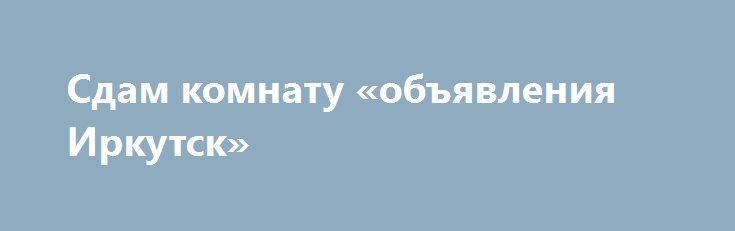 Сдам комнату «объявления Иркутск» http://www.pogruzimvse.ru/doska54/?adv_id=34747  Сдается комната в просторной квартире со свежим ремонтом. Условия отличные, всегда чисто и уютно, мебель вся имеется, с/у раздельный , стиральная машина, чайник, холодильник, Wi-Fi и все что нужно для комфортного проживания, во дворе детская площадка, рядом остановка, фитнес, гипермаркет магнит, рынок, парикмахерские - всё в шаговой доступности.    Сдается для порядочных, платежеспособных людей без вредных…