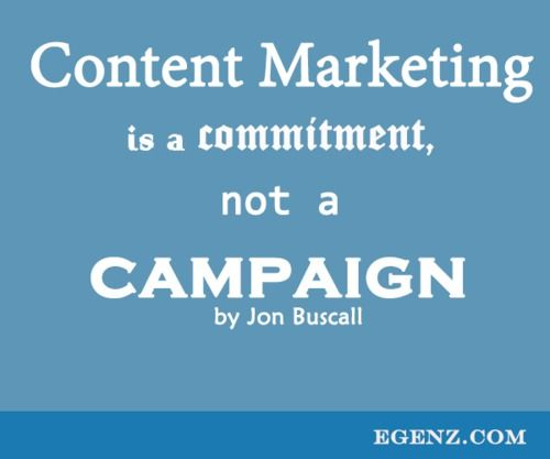 Content Marketing is a commitment, not a campaign by Jon Buscall  We also provide services such as Malaysia Website Design, Web Development Kuala Lumpur, Groupon Website, Auction Website, Ecommerce, SMS Blast Malaysia, Internet Marketing, SEO, Online Advertising Malaysia and etc. For more information, please visit our website www.Egenz.com or call us now +603-62099903. | egenz