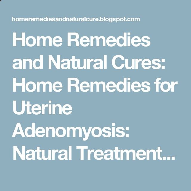 Home Remedies and Natural Cures: Home Remedies for Uterine Adenomyosis: Natural Treatment and Yogahttps://homeremediesandnaturalcure.blogspot.com/2013/07/home-remedies-for-uterine-adenomyosis.html?m=1