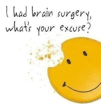 My new  motto!! Soon to be brain surgery x3. Unfortunately.
