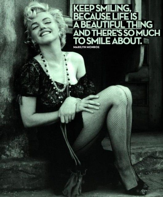 Keep smiling, because Life is a beautiful thing and there's so much to smile about -Marilyn Monroe-