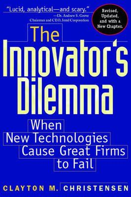 The Innovator's Dilemma: When New Technologies Cause Great Firms to Fail  Clayton Christensen