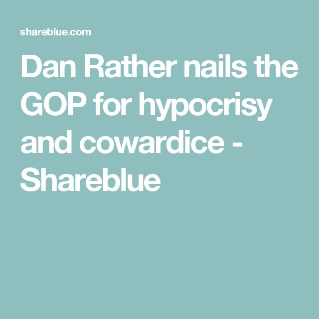 Dan Rather nails the GOP for hypocrisy and cowardice - Shareblue