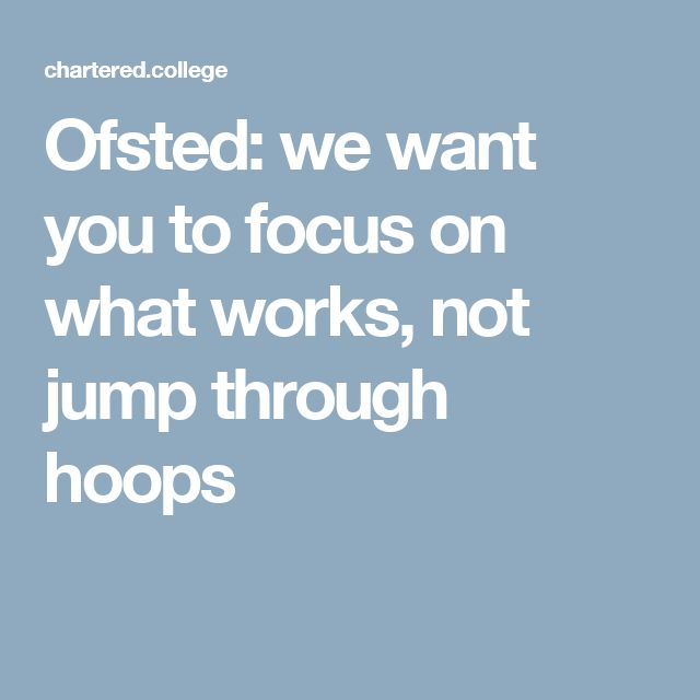 Ofsted: we want you to focus on what works, not jump through hoops
