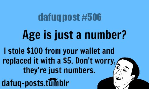 "age is just a number  FOR MORE OF ""DAFUQ POSTS"" click HERE <—-  funny ,memes ,weird  and relatable posts"