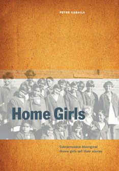 Home Girls: Cootamundra Aboriginal Home girls tell their stories.  by Peter Kabaila