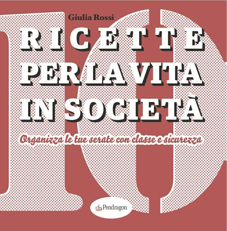 Ricette per la vita in società (Pendragon), 2013 di Giulia Rossi - www.giuliarossi.it