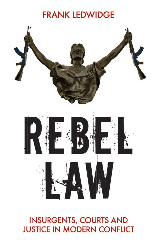 Book Review: Rebel Law, Insurgents, Courts and Justice in Modern Conflict by Frank Ledwidge | LSE Review of Books