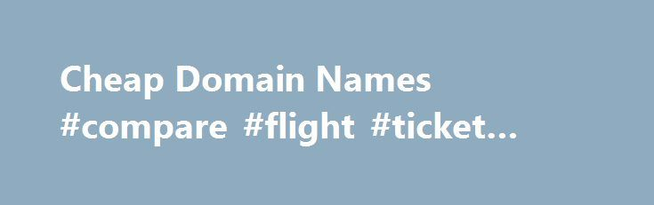 Cheap Domain Names #compare #flight #ticket #prices http://cheap.remmont.com/cheap-domain-names-compare-flight-ticket-prices/  #cheap domain names # Domains Domain Name Registration Register your domain names with 1 1 today! New Top Level Domain Extension List New domains like .web. shop. online and many more Domain Name Transfer Easily transfer your domain name to 1 1 Buy a Domain Name – Price List Top domains at competitive prices! Domain…