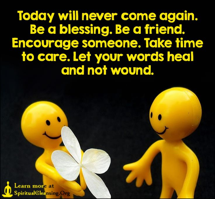 Today will never come again. Be a blessing. Be a friend ...