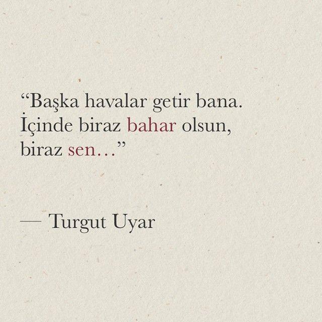 """""""Başka havalar getir bana. İçinde biraz bahar olsun,  biraz sen...""""  - Turgut Uyar"""