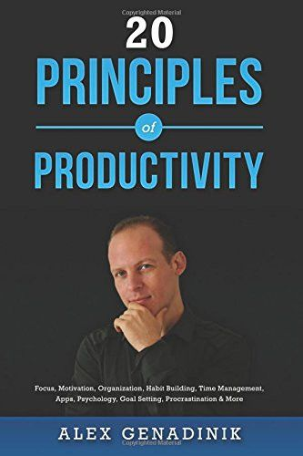 20 Principles of Productivity: Focus, Motivation, Organization, Habit Building, Time Management, Apps, Psychology, Goal Setting, Procrastina