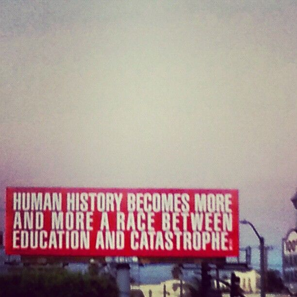 """""""Human history becomes more and more a race between education and catastrophe."""" - H.G. Wells"""