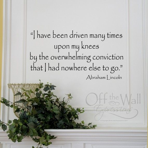 """""""I have been driven many times upon my knees by the overwhelming conviction that I had nowhere else to go.""""  --Abraham Lincoln"""