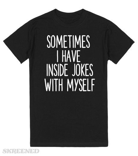 $17.00  SOMETIMES I HAVE INSIDE JOKES WITH MYSELF  Printed on Skreened T-Shirt