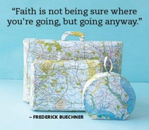 """""""Faith is not being sure where you're going, but going anyway"""". Frederick Buechner"""