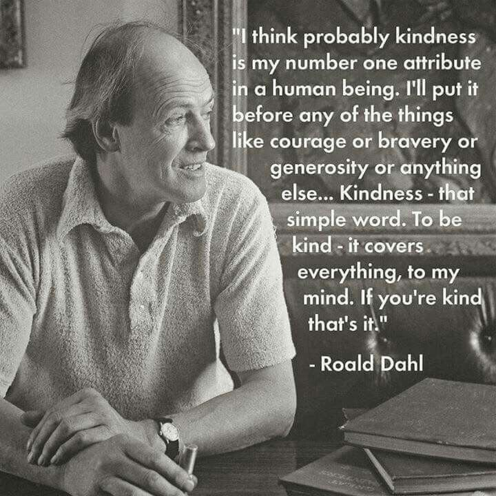 """...KINDNESS- That simple word. To be kind - it covers everything in my mind..."" ~Ronald Dahl"