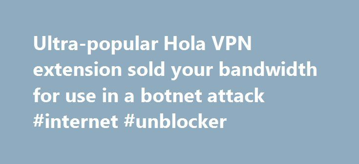 Ultra-popular Hola VPN extension sold your bandwidth for use in a botnet attack #internet #unblocker http://finances.nef2.com/ultra-popular-hola-vpn-extension-sold-your-bandwidth-for-use-in-a-botnet-attack-internet-unblocker/  # Ultra-popular Hola VPN extension sold your bandwidth for use in a botnet attack Sometimes a free service isn't really free and you can end up paying for it in unexpected ways. If you're running the Chrome extension Hola Better Internet or the Firefox add-on Hola…