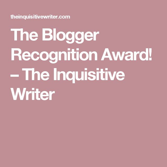 The Blogger Recognition Award! – The Inquisitive Writer