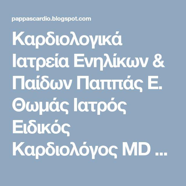 Καρδιολογικά Ιατρεία Ενηλίκων & Παίδων Παππάς Ε. Θωμάς Ιατρός Ειδικός Καρδιολόγος MD PhD: ΥΠΗΡΕΣΙΕΣ ΚΑΡΔΙΟΛΟΓΙΚΩΝ ΙΑΤΡΕΙΩΝ ΠΑΠΠΑΣ Ε. ΘΩΜΑΣ MD PhD