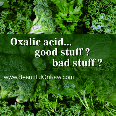 Organic oxalic acid, defined as that which occurs in nature in its raw form, can actually be beneficial to the system. Once foods containing oxalic acid are cooked, according to the dean of juice therapy and author of Raw Vegetable Juices, Dr. Norman Walker, the oxalic acid becomes dead and irritating substance to the system. He feels that in its cooked form it binds irreversibly with the calcium and prevents calcium absorption. An excess of cooked oxalic acid may also form oxalic acid…
