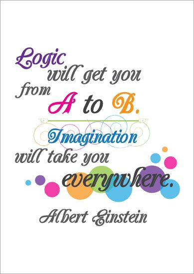 Logic will get you from A to B, creativeness will take you all over the place, Einstein F…
