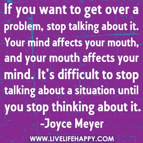 If you want to get over a problem, stop talking about it. Your mind affects your mouth, and your mouth affects your mind. It's difficult to stop talking about a situation until you stop thinking about it.