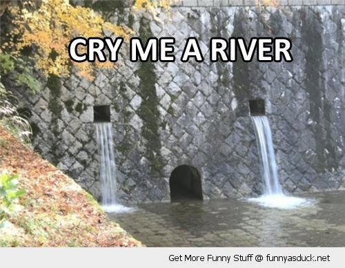 Cry Me A River - Then build me a bridge and get over it.