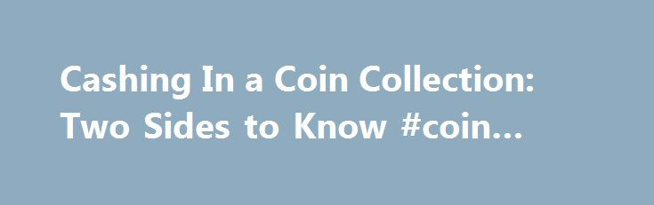 Cashing In a Coin Collection: Two Sides to Know #coin #band http://coin.remmont.com/cashing-in-a-coin-collection-two-sides-to-know-coin-band/  #coin collection for sale # Cashing In a Coin Collection: Two Sides to Know. Updated Nov. 29, 2008 12:01 a.m. ET What is the best way to sell a coin collection? It is probably worth in the neighborhood of $10,000. I haven't looked at it for 30 years, which precedes modern coin grading. It isRead More