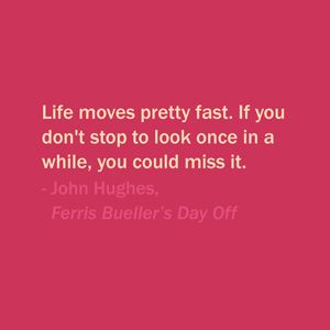 Quote Of The Day: August 31, 2013 - Life moves pretty fast. If you don't stop to look once in a while, you could miss it. — John Hughes, Ferris Bueller's Day Off #quote