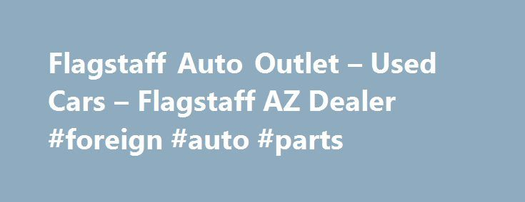 Flagstaff Auto Outlet – Used Cars – Flagstaff AZ Dealer #foreign #auto #parts http://auto.remmont.com/flagstaff-auto-outlet-used-cars-flagstaff-az-dealer-foreign-auto-parts/  #auto outlet # Flagstaff Auto Outlet – Flagstaff AZ, 86001 Flagstaff's Flagstaff Auto Outlet Used Cars, Used Pickup Trucks Used Cars. Used Pickups For Sale in Flagstaff Welcome to the Flagstaff's Used Cars, Used Pickup Trucks lot website. Here you'll find all the information you need to make an informed purchase of Used…