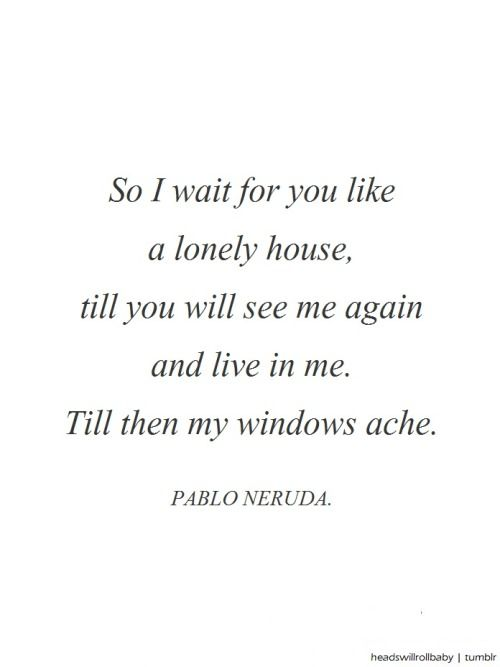 Pablo Neruda, Till Then My Windows Ache. @headswillrollbaby | facebook.