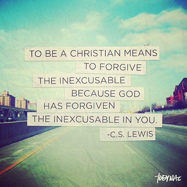 << C.S. Lewis quote :: to be a Christian means to forgive the inexcusable because God has forgiven the inexcusable in you >>